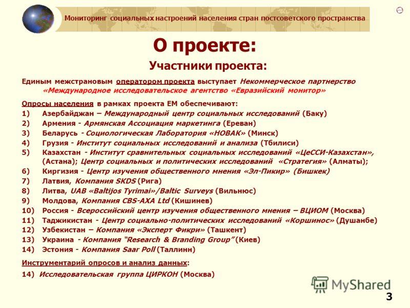 Мониторинг социальных настроений населения стран постсоветского пространства 3 О проекте: Участники проекта: Единым межстрановым оператором проекта выступает Некоммерческое партнерство «Международное исследовательское агентство «Евразийский монитор»