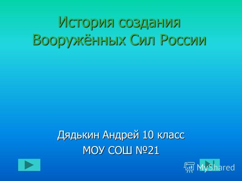 История создания Вооружённых Сил России Дядькин Андрей 10 класс МОУ СОШ 21
