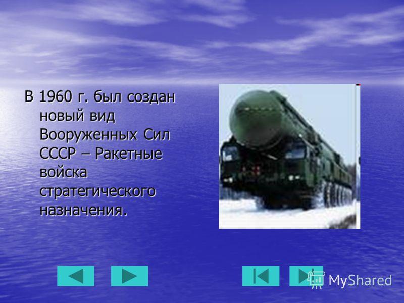 В 1960 г. был создан новый вид Вооруженных Сил СССР – Ракетные войска стратегического назначения.