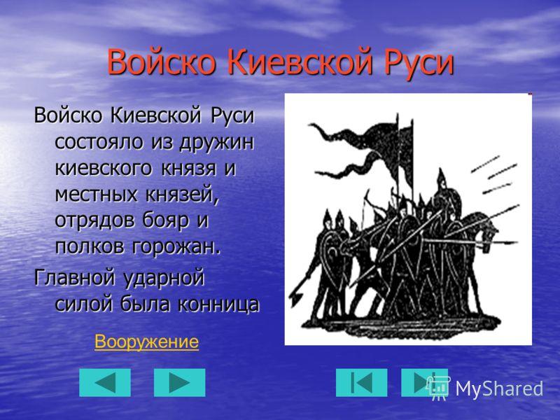 Войско Киевской Руси Войско Киевской Руси состояло из дружин киевского князя и местных князей, отрядов бояр и полков горожан. Главной ударной силой была конница Вооружение