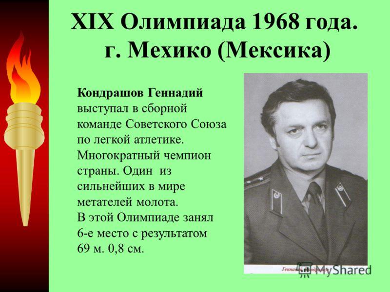 XIX Олимпиада 1968 года. г. Мехико (Мексика) Кондрашов Геннадий выступал в сборной команде Советского Союза по легкой атлетике. Многократный чемпион страны. Один из сильнейших в мире метателей молота. В этой Олимпиаде занял 6-е место с результатом 69