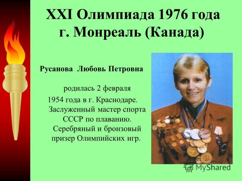 XXI Олимпиада 1976 года г. Монреаль (Канада) Русанова Любовь Петровна родилась 2 февраля 1954 года в г. Краснодаре. Заслуженный мастер спорта СССР по плаванию. Серебряный и бронзовый призер Олимпийских игр.