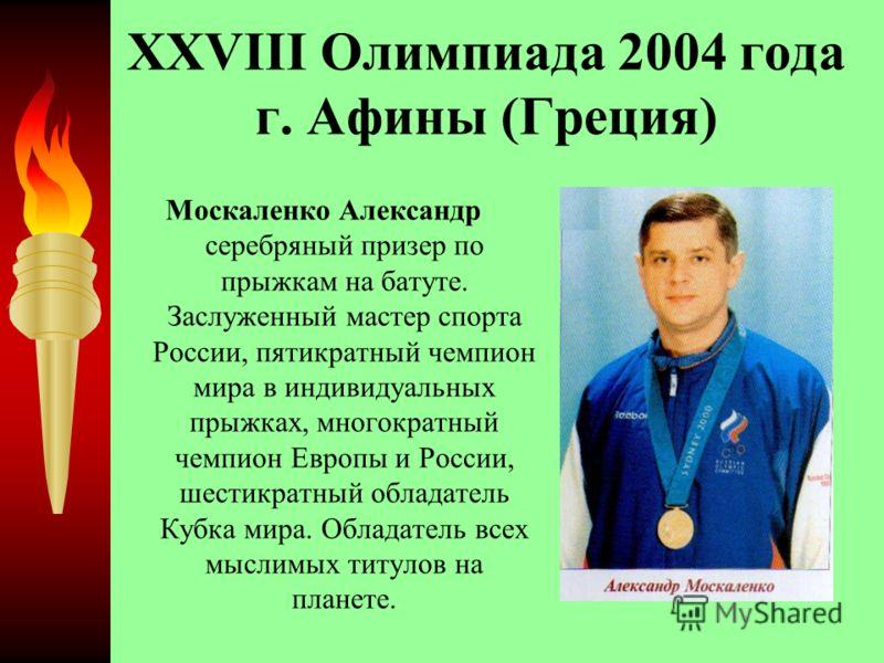 XXVIII Олимпиада 2004 года г. Афины (Греция) Москаленко Александр серебряный призер по прыжкам на батуте. Заслуженный мастер спорта России, пятикратный чемпион мира в индивидуальных прыжках, многократный чемпион Европы и России, шестикратный обладате