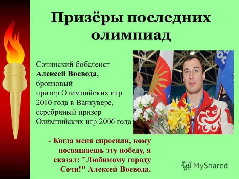 Призёры последних олимпиад Сочинский бобслеист Алексей Воевода, бронзовый призер Олимпийских игр 2010 года в Ванкувере, серебряный призер Олимпийских игр 2006 года - Когда меня спросили, кому посвящаешь эту победу, я сказал: