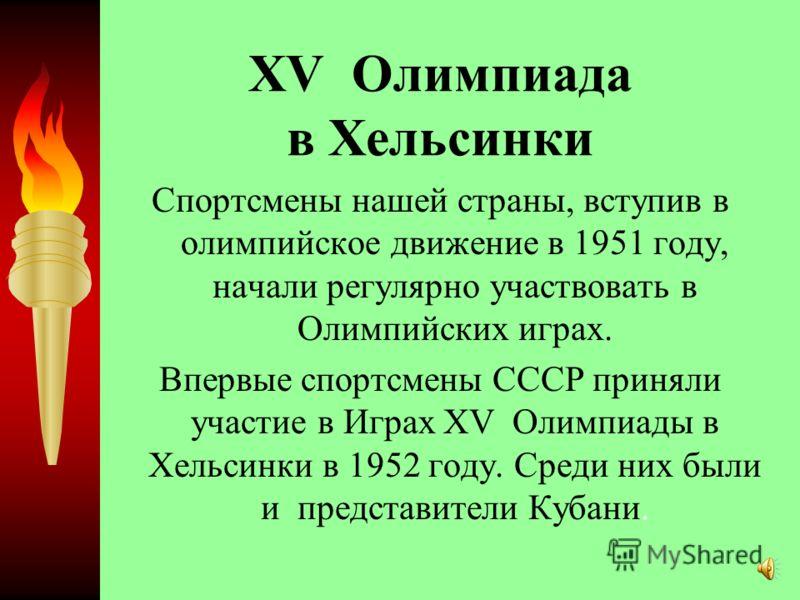 XV Олимпиада в Хельсинки Спортсмены нашей страны, вступив в олимпийское движение в 1951 году, начали регулярно участвовать в Олимпийских играх. Впервые спортсмены СССР приняли участие в Играх XV Олимпиады в Хельсинки в 1952 году. Среди них были и пре