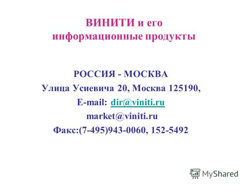 ВИНИТИ и его информационные продукты РОССИЯ - МОСКВА Улица Усиевича 20, Москва 125190, E-mail: dir@viniti.rudir@viniti.ru market@viniti.ru Факс:(7-495)943-0060, 152-5492