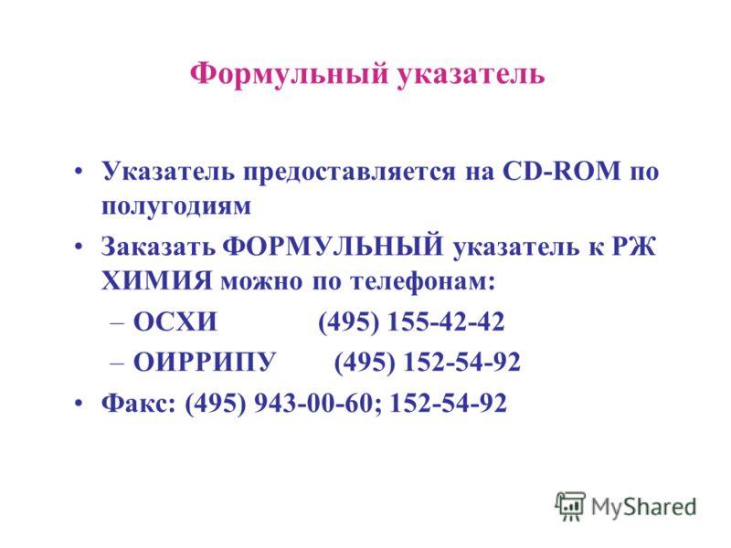 Формульный указатель Указатель предоставляется на CD-ROM по полугодиям Заказать ФОРМУЛЬНЫЙ указатель к РЖ ХИМИЯ можно по телефонам: –ОСХИ (495) 155-42-42 –ОИРРИПУ (495) 152-54-92 Факс: (495) 943-00-60; 152-54-92