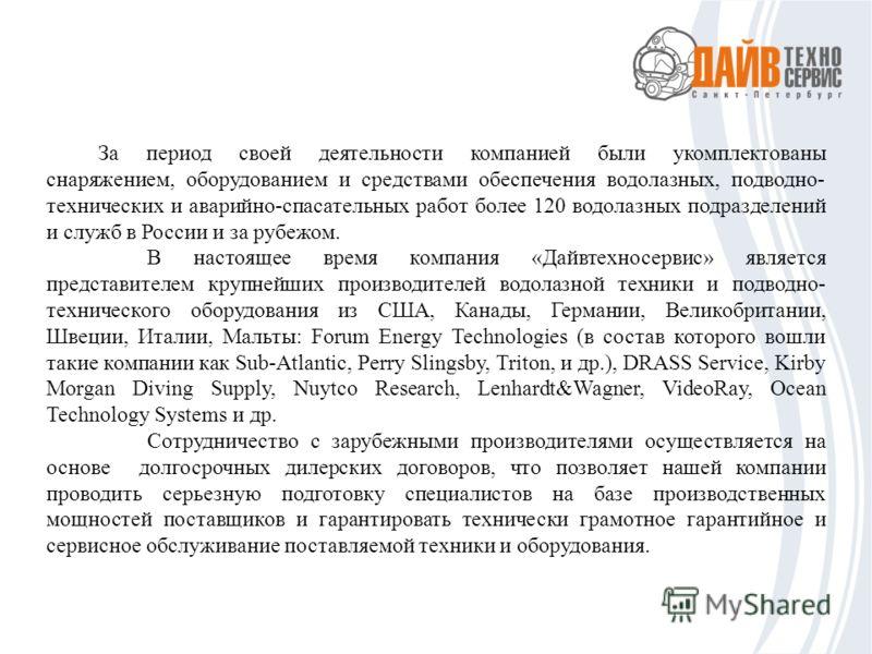 За период своей деятельности компанией были укомплектованы снаряжением, оборудованием и средствами обеспечения водолазных, подводно- технических и аварийно-спасательных работ более 120 водолазных подразделений и служб в России и за рубежом. В настоящ