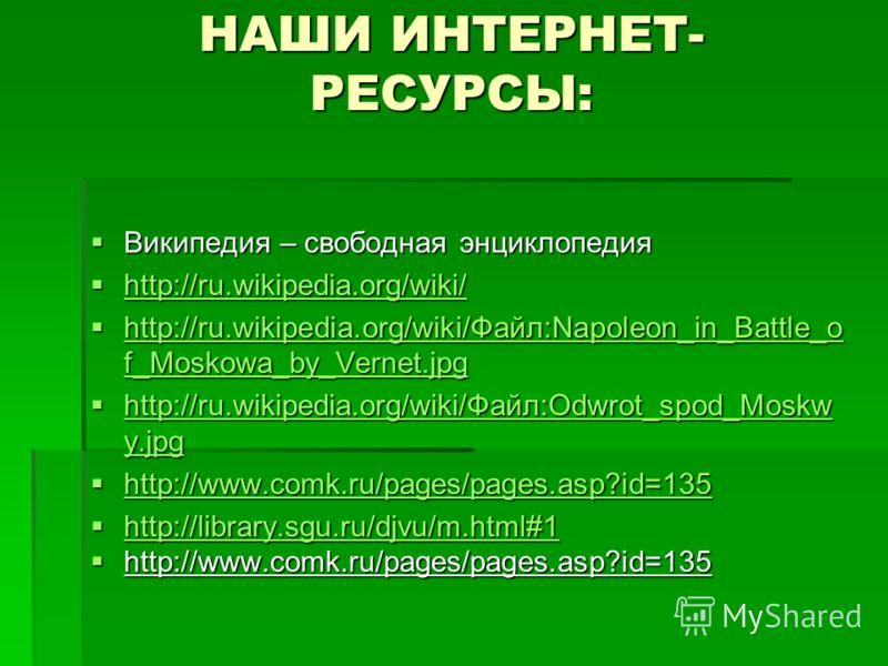 НАШИ ИНТЕРНЕТ- РЕСУРСЫ: Википедия – свободная энциклопедия Википедия – свободная энциклопедия http://ru.wikipedia.org/wiki/ http://ru.wikipedia.org/wiki/ http://ru.wikipedia.org/wiki/ http://ru.wikipedia.org/wiki/Файл:Napoleon_in_Battle_o f_Moskowa_b