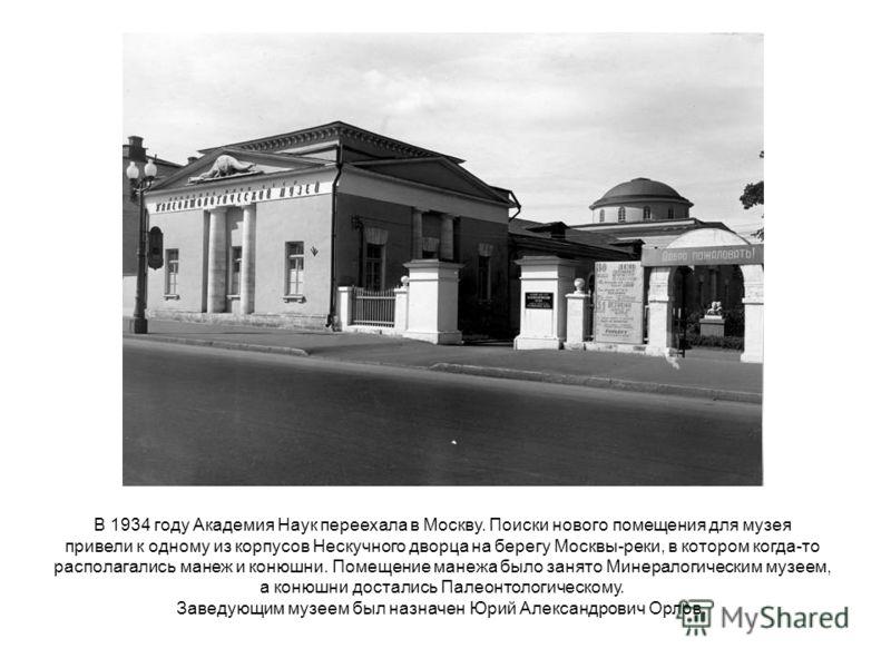 В 1934 году Академия Наук переехала в Москву. Поиски нового помещения для музея привели к одному из корпусов Нескучного дворца на берегу Москвы-реки, в котором когда-то располагались манеж и конюшни. Помещение манежа было занято Минералогическим музе