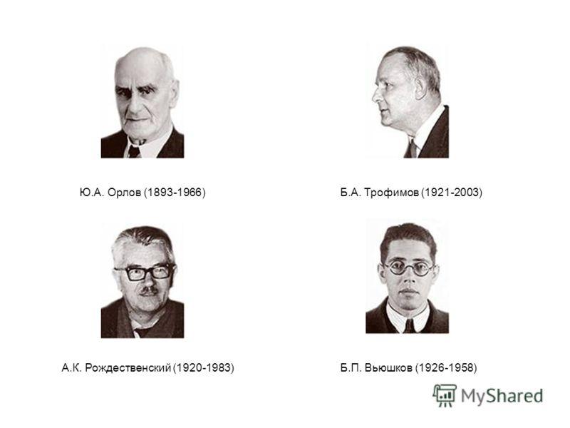 Ю.А. Орлов (1893-1966)Б.А. Трофимов (1921-2003) А.К. Рождественский (1920-1983)Б.П. Вьюшков (1926-1958)