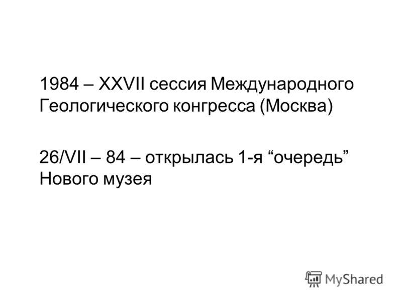 1984 – XXVII сессия Международного Геологического конгресса (Москва) 26/VII – 84 – открылась 1-я очередь Нового музея