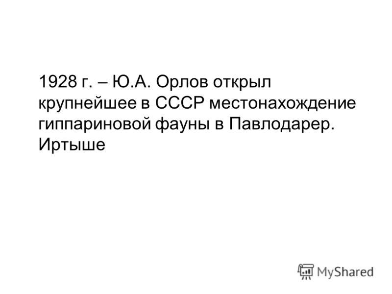1928 г. – Ю.А. Орлов открыл крупнейшее в СССР местонахождение гиппариновой фауны в Павлодарер. Иртыше