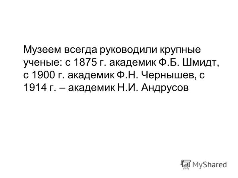 Музеем всегда руководили крупные ученые: с 1875 г. академик Ф.Б. Шмидт, с 1900 г. академик Ф.Н. Чернышев, с 1914 г. – академик Н.И. Андрусов