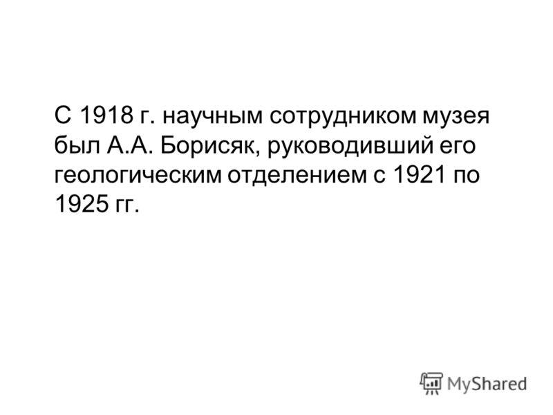 С 1918 г. научным сотрудником музея был А.А. Борисяк, руководивший его геологическим отделением с 1921 по 1925 гг.