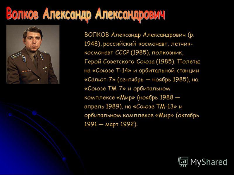 ВОЛКОВ Александр Александрович (р. 1948), российский космонавт, летчик- космонавт СССР (1985), полковник, Герой Советского Союза (1985). Полеты на «Союзе Т-14» и орбитальной станции «Салют-7» (сентябрь ноябрь 1985), на «Союзе ТМ-7» и орбитальном комп