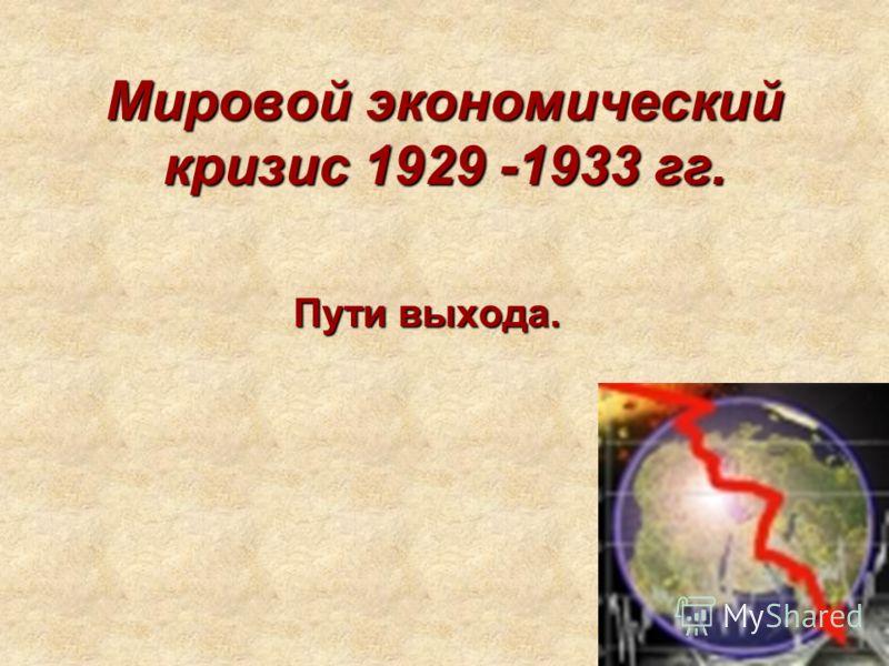 Мировой экономический кризис 1929 -1933 гг. Пути выхода.
