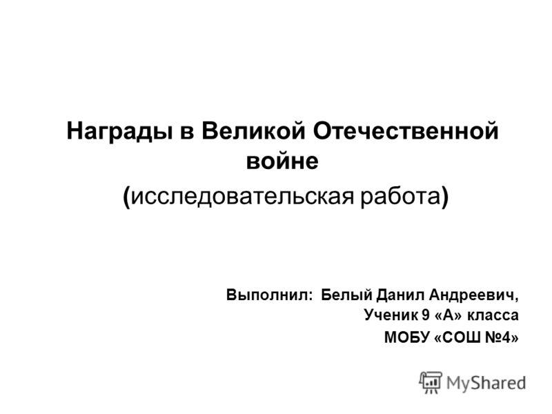 Награды в Великой Отечественной войне (исследовательская работа) Выполнил: Белый Данил Андреевич, Ученик 9 «А» класса МОБУ «СОШ 4»
