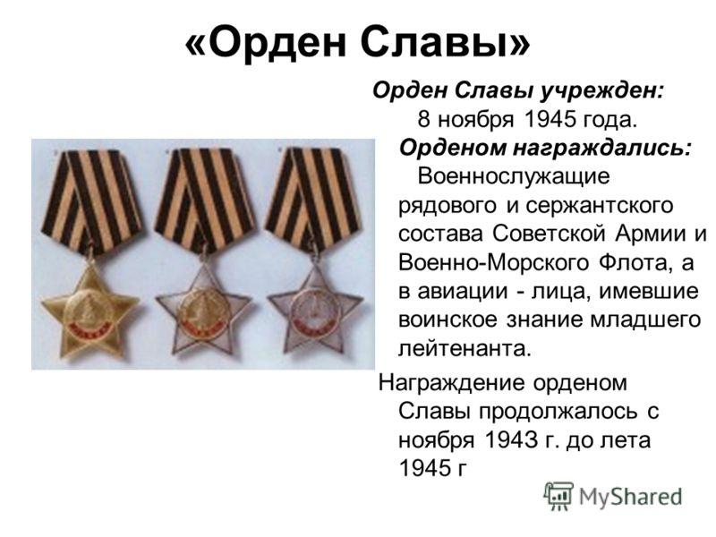 «Орден Славы» Орден Славы учрежден: 8 ноября 1945 года. Орденом награждались: Военнослужащие рядового и сержантского состава Советской Армии и Военно-Морского Флота, а в авиации - лица, имевшие воинское знание младшего лейтенанта. Награждение орденом