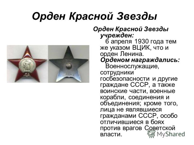 Орден Красной Звезды Орден Красной Звезды учрежден: 6 апреля 1930 года тем же указом ВЦИК, что и орден Ленина. Орденом награждались: Военнослужащие, сотрудники госбезопасности и другие граждане СССР, а также воинские части, военные корабли, соединени