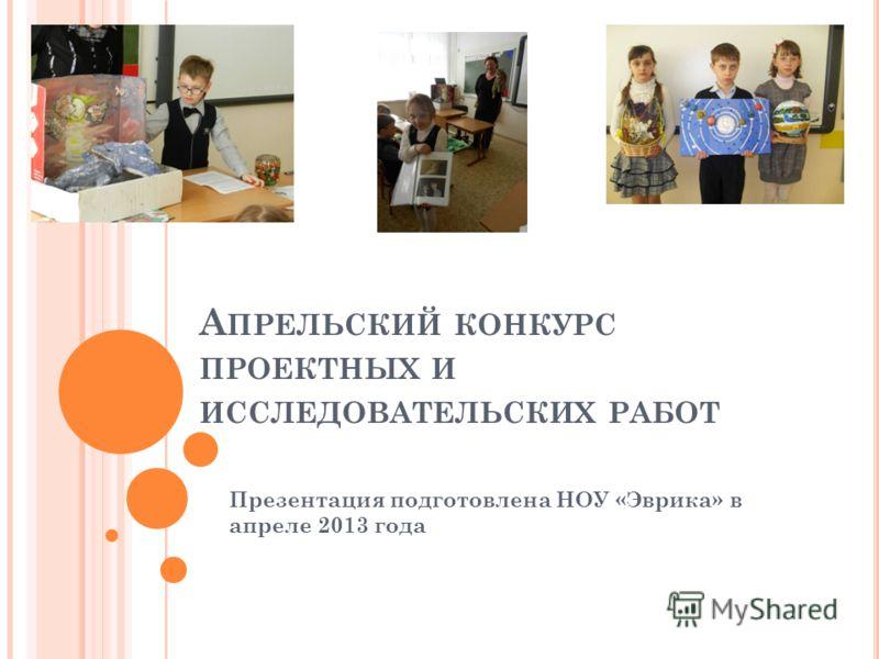 А ПРЕЛЬСКИЙ КОНКУРС ПРОЕКТНЫХ И ИССЛЕДОВАТЕЛЬСКИХ РАБОТ Презентация подготовлена НОУ «Эврика» в апреле 2013 года