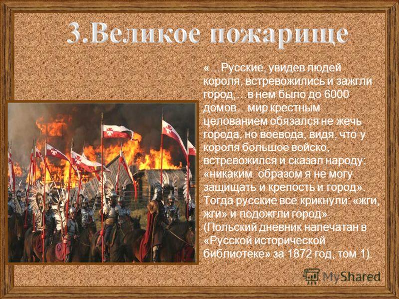 «…Русские, увидев людей короля, встревожились и зажгли город,…в нем было до 6000 домов…мир крестным целованием обязался не жечь города, но воевода, видя, что у короля большое войско, встревожился и сказал народу: «никаким образом я не могу защищать и