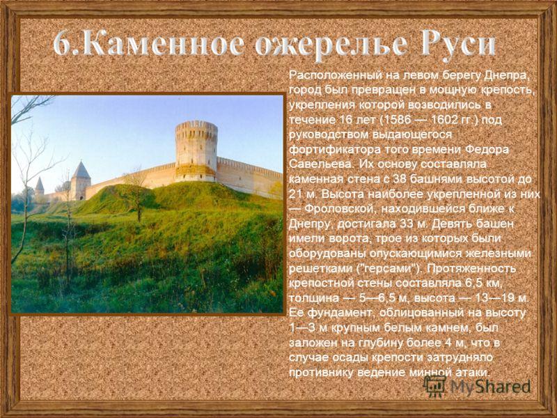 Расположенный на левом берегу Днепра, город был превращен в мощную крепость, укрепления которой возводились в течение 16 лет (1586 1602 гг.) под руководством выдающегося фортификатора того времени Федора Савельева. Их основу составляла каменная стена