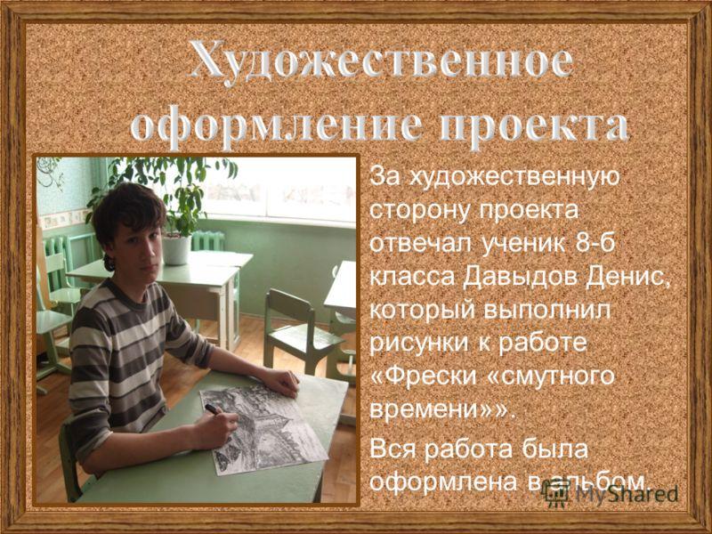 За художественную сторону проекта отвечал ученик 8-б класса Давыдов Денис, который выполнил рисунки к работе «Фрески «смутного времени»». Вся работа была оформлена в альбом.