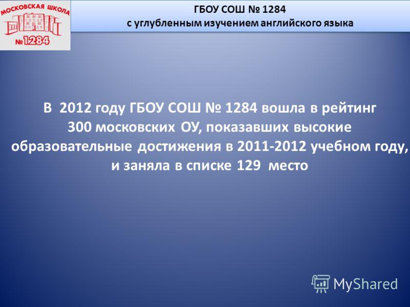 ГБОУ СОШ 1284 с углубленным изучением английского языка ГБОУ СОШ 1284 с углубленным изучением английского языка В 2012 году ГБОУ СОШ 1284 вошла в рейтинг 300 московских ОУ, показавших высокие образовательные достижения в 2011-2012 учебном году, и зан