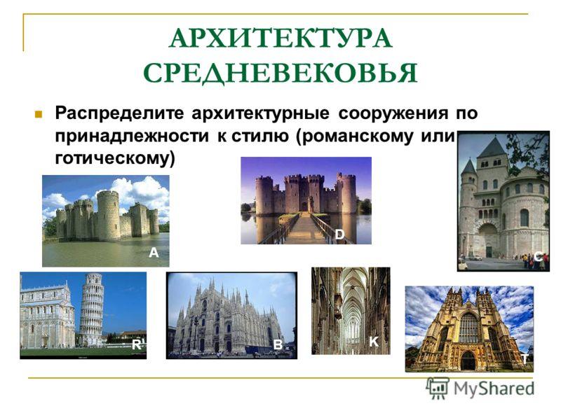 АРХИТЕКТУРА СРЕДНЕВЕКОВЬЯ Распределите архитектурные сооружения по принадлежности к стилю (романскому или готическому) А С R D В K T