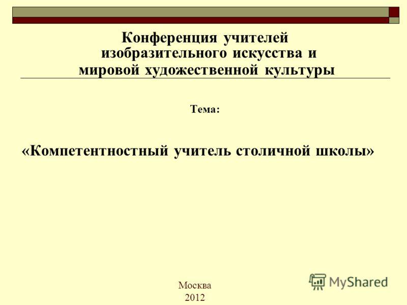 Москва 2012 Конференция учителей изобразительного искусства и мировой художественной культуры Тема: «Компетентностный учитель столичной школы»