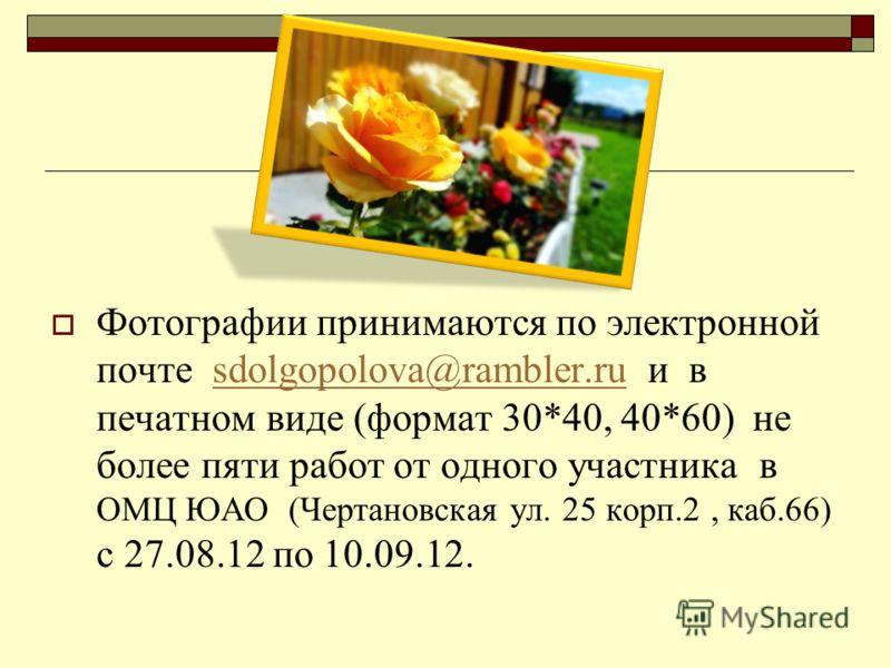 Фотографии принимаются по электронной почте sdolgopolova@rambler.ru и в печатном виде (формат 30*40, 40*60) не более пяти работ от одного участника в ОМЦ ЮАО (Чертановская ул. 25 корп.2, каб.66) с 27.08.12 по 10.09.12.sdolgopolova@rambler.ru