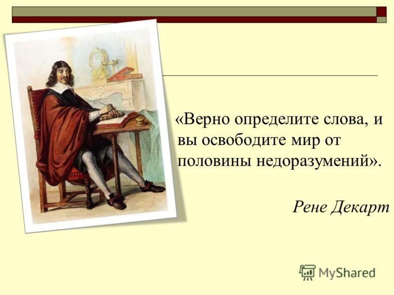 «Верно определите слова, и вы освободите мир от половины недоразумений». Рене Декарт