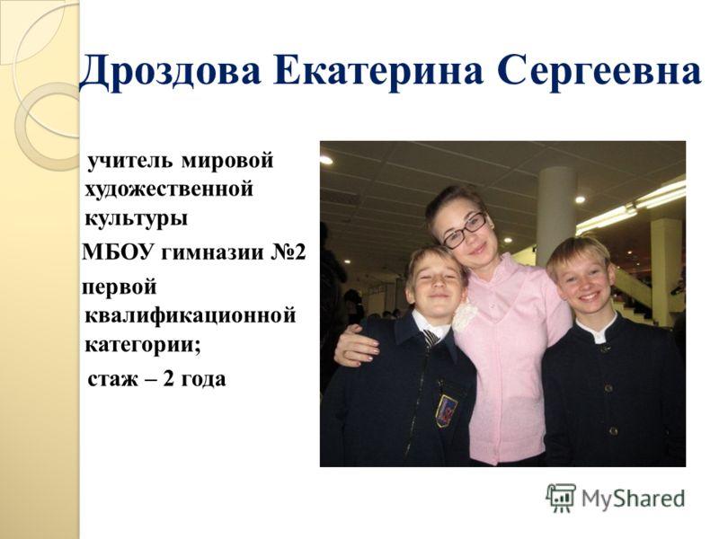 Дроздова Екатерина Сергеевна учитель мировой художественной культуры МБОУ гимназии 2 первой квалификационной категории; стаж – 2 года