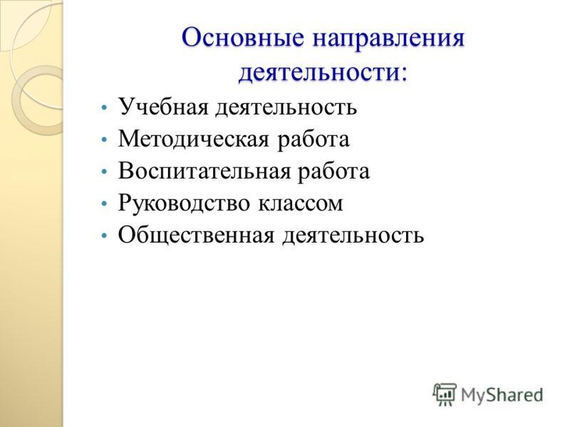 Основные направления деятельности: Учебная деятельность Методическая работа Воспитательная работа Руководство классом Общественная деятельность