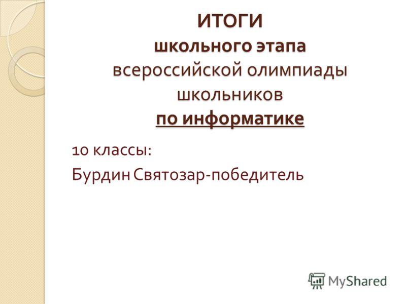 ИТОГИ школьного этапа всероссийской олимпиады школьников по информатике 10 классы : Бурдин Святозар - победитель