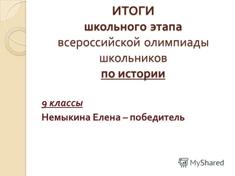 ИТОГИ школьного этапа всероссийской олимпиады школьников по истории 9 классы Немыкина Елена – победитель