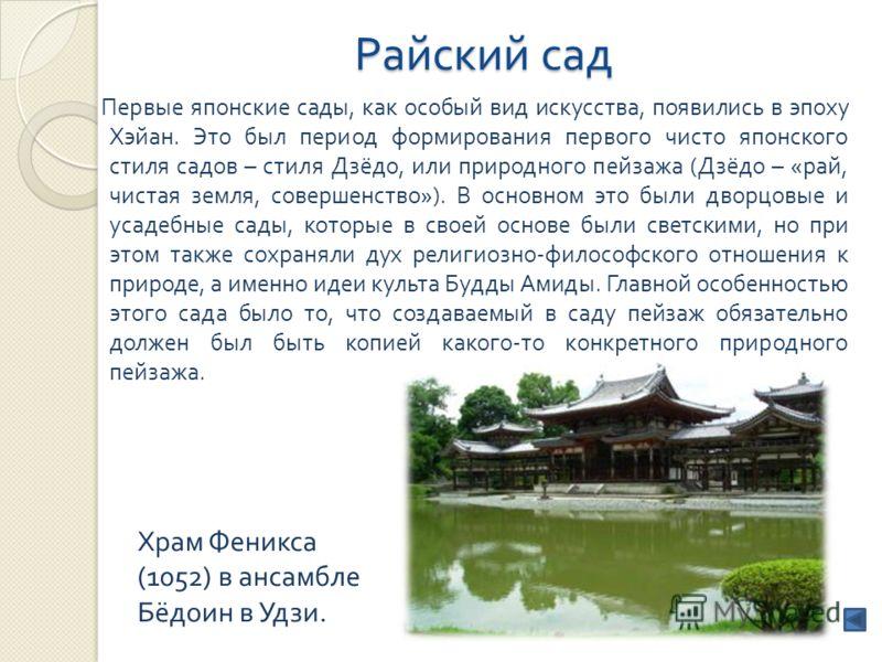 Райский сад Первые японские сады, как особый вид искусства, появились в эпоху Хэйан. Это был период формирования первого чисто японского стиля садов – стиля Дзёдо, или природного пейзажа ( Дзёдо – « рай, чистая земля, совершенство »). В основном это