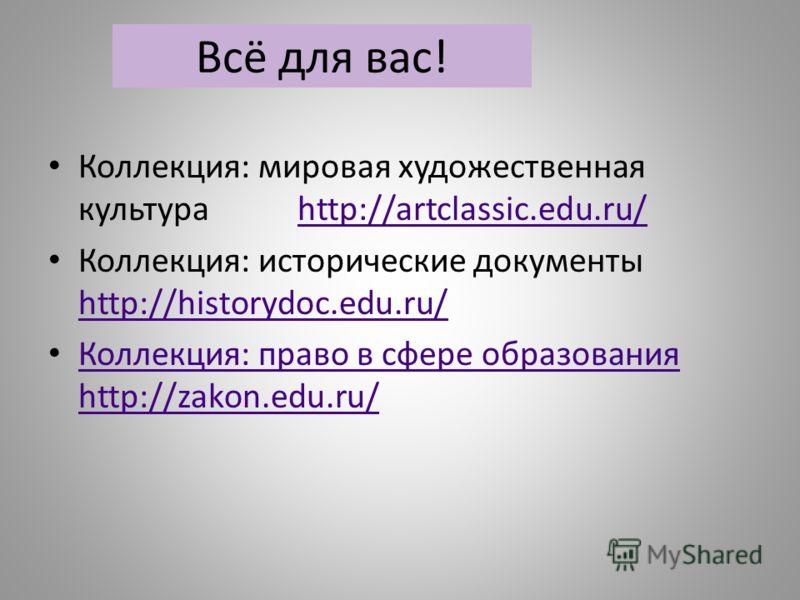 Всё для вас! Коллекция: мировая художественная культура http://artclassic.edu.ru/http://artclassic.edu.ru/ Коллекция: исторические документы http://historydoc.edu.ru/ http://historydoc.edu.ru/ Коллекция: право в сфере образования http://zakon.edu.ru/