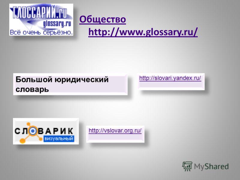 Общество http://www.glossary.ru/ Большой юридический словарь http://slovari.yandex.ru/ http://vslovar.org.ru/