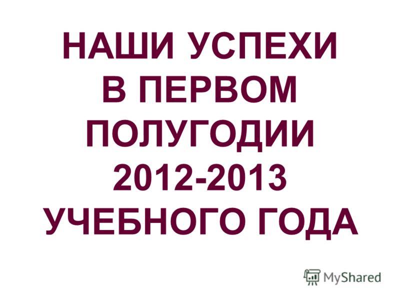 НАШИ УСПЕХИ В ПЕРВОМ ПОЛУГОДИИ 2012-2013 УЧЕБНОГО ГОДА
