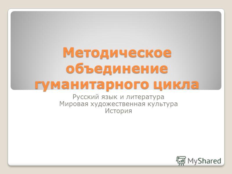 Методическое объединение гуманитарного цикла Русский язык и литература Мировая художественная культура История