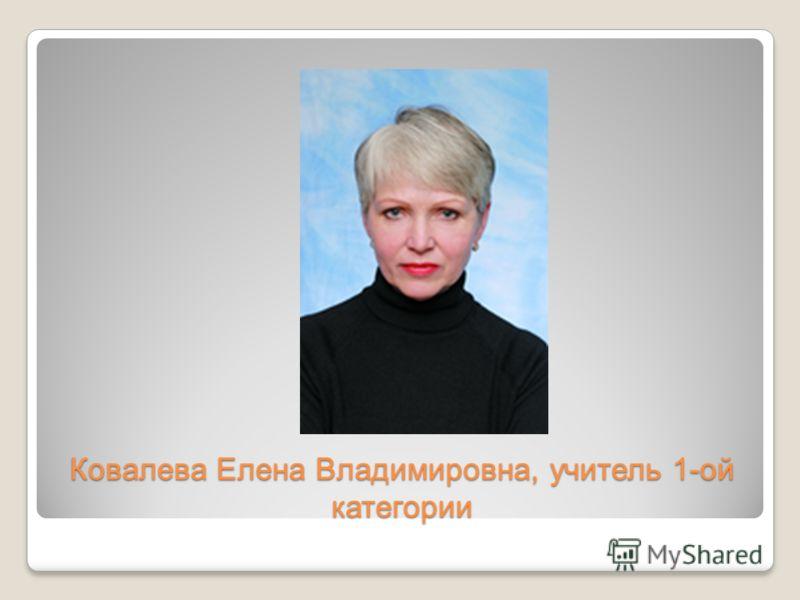 Ковалева Елена Владимировна, учитель 1-ой категории