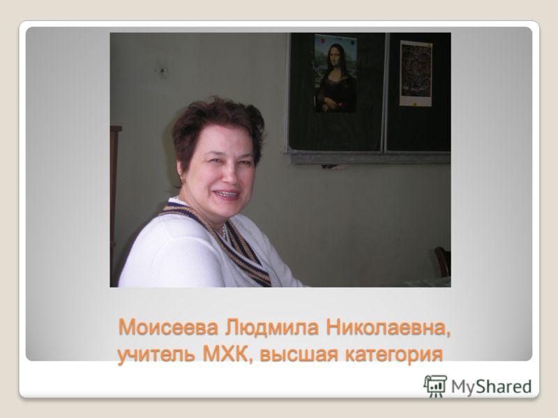 Моисеева Людмила Николаевна, учитель МХК, высшая категория Моисеева Людмила Николаевна, учитель МХК, высшая категория