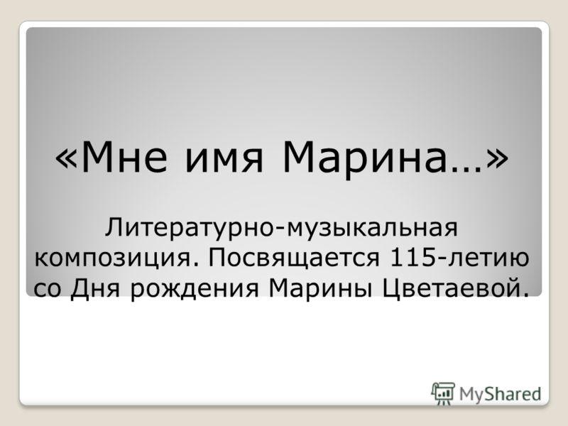«Мне имя Марина…» Литературно-музыкальная композиция. Посвящается 115-летию со Дня рождения Марины Цветаевой.
