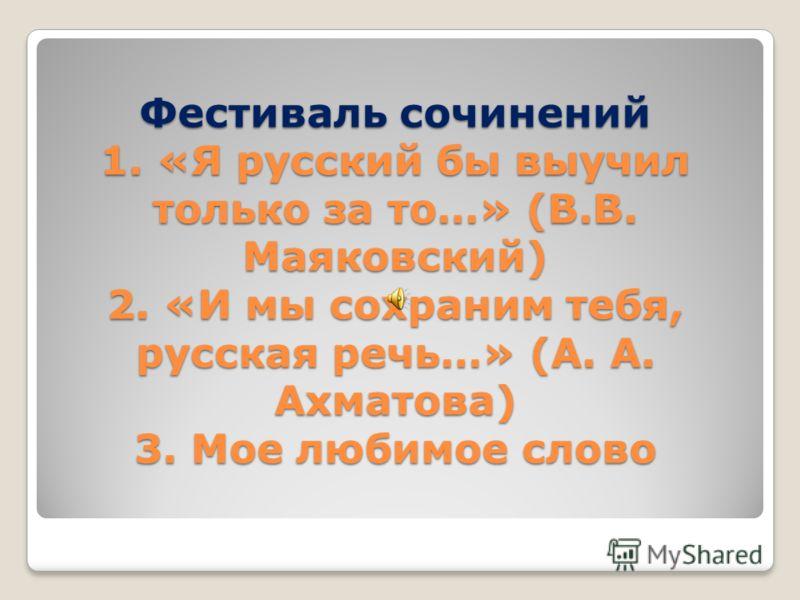 Фестиваль сочинений 1. «Я русский бы выучил только за то…» (В.В. Маяковский) 2. «И мы сохраним тебя, русская речь…» (А. А. Ахматова) 3. Мое любимое слово
