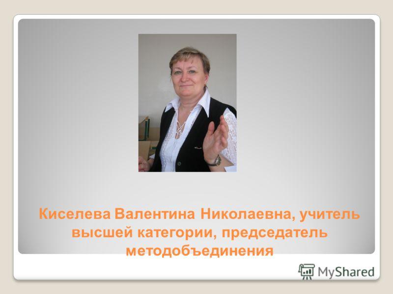 Киселева Валентина Николаевна, учитель высшей категории, председатель методобъединения