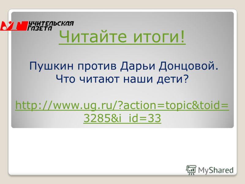 Читайте итоги! Читайте итоги! Пушкин против Дарьи Донцовой. Что читают наши дети? http://www.ug.ru/?action=topic&toid= 3285&i_id=33 http://www.ug.ru/?action=topic&toid= 3285&i_id=33