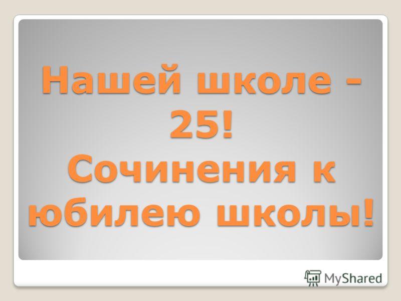 Нашей школе - 25! Сочинения к юбилею школы!