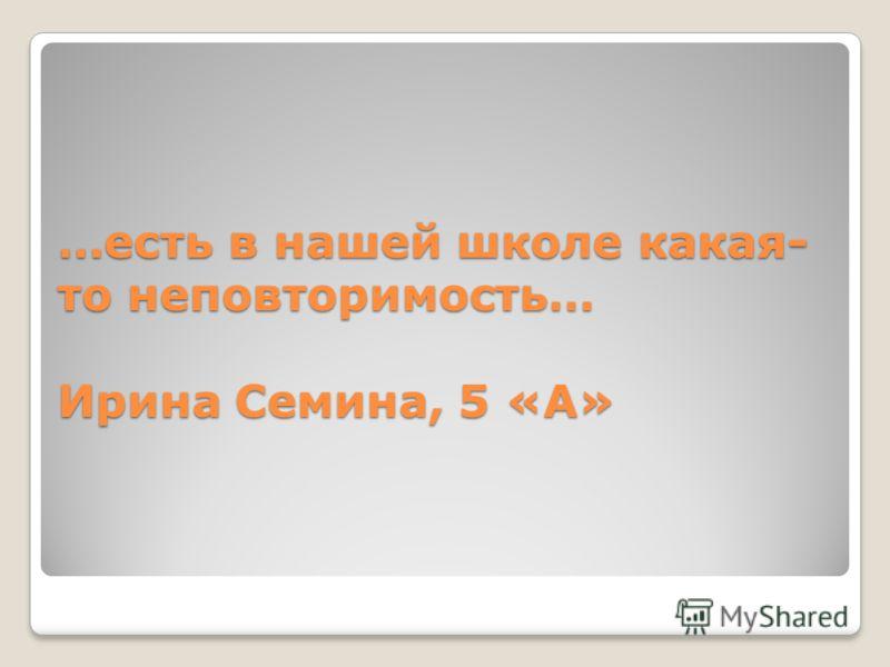 …есть в нашей школе какая- то неповторимость… Ирина Семина, 5 «А»